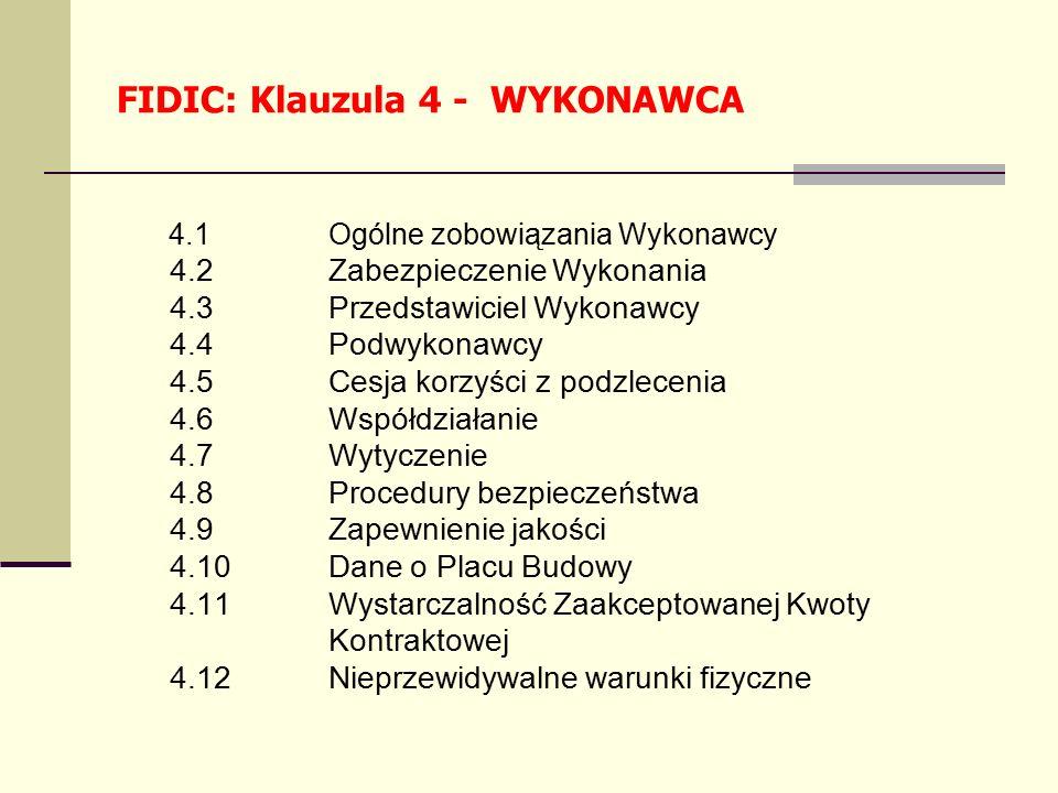 FIDIC: Klauzula 4 - WYKONAWCA 4.1Ogólne zobowiązania Wykonawcy 4.2Zabezpieczenie Wykonania 4.3Przedstawiciel Wykonawcy 4.4Podwykonawcy 4.5Cesja korzyści z podzlecenia 4.6Współdziałanie 4.7Wytyczenie 4.8Procedury bezpieczeństwa 4.9Zapewnienie jakości 4.10Dane o Placu Budowy 4.11Wystarczalność Zaakceptowanej Kwoty Kontraktowej 4.12Nieprzewidywalne warunki fizyczne