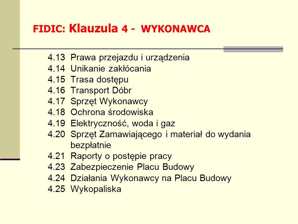 4.13 Prawa przejazdu i urządzenia 4.14 Unikanie zakłócania 4.15 Trasa dostępu 4.16 Transport Dóbr 4.17 Sprzęt Wykonawcy 4.18 Ochrona środowiska 4.19 Elektryczność, woda i gaz 4.20 Sprzęt Zamawiającego i materiał do wydania bezpłatnie 4.21 Raporty o postępie pracy 4.23 Zabezpieczenie Placu Budowy 4.24 Działania Wykonawcy na Placu Budowy 4.25 Wykopaliska FIDIC: Klauzula 4 - WYKONAWCA