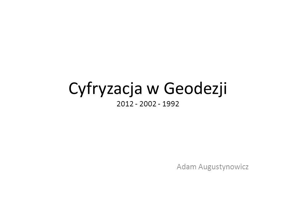 Cyfryzacja w Geodezji 2012 - 2002 - 1992 Adam Augustynowicz