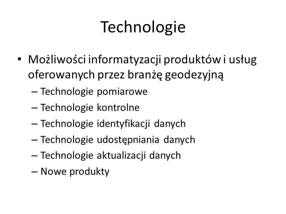 Technologie Możliwości informatyzacji produktów i usług oferowanych przez branżę geodezyjną – Technologie pomiarowe – Technologie kontrolne – Technologie identyfikacji danych – Technologie udostępniania danych – Technologie aktualizacji danych – Nowe produkty