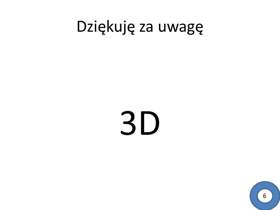 Dziękuję za uwagę 3D 6