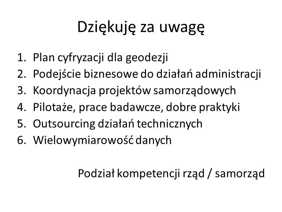Dziękuję za uwagę 1.Plan cyfryzacji dla geodezji 2.Podejście biznesowe do działań administracji 3.Koordynacja projektów samorządowych 4.Pilotaże, prac