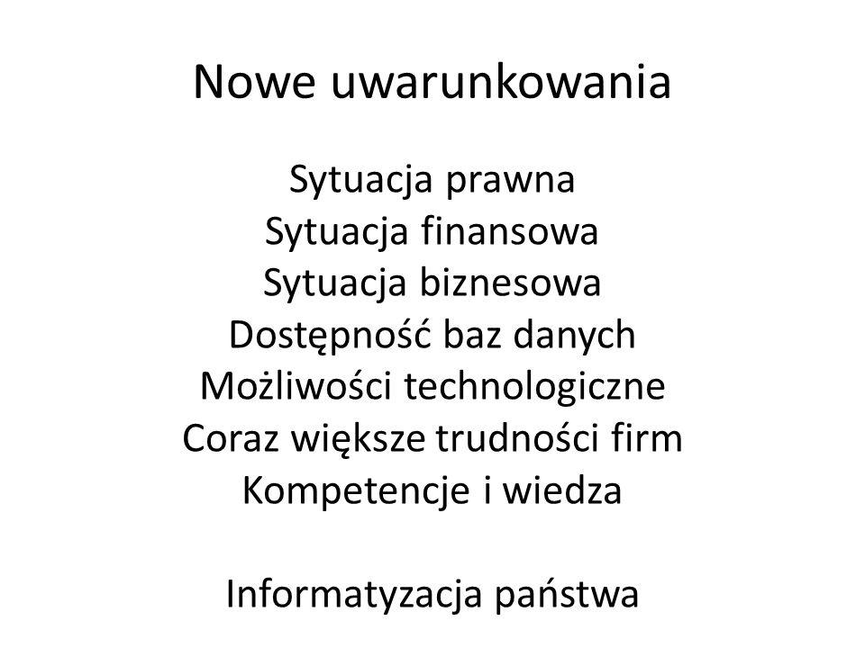 Nowe uwarunkowania Sytuacja prawna Sytuacja finansowa Sytuacja biznesowa Dostępność baz danych Możliwości technologiczne Coraz większe trudności firm Kompetencje i wiedza Informatyzacja państwa