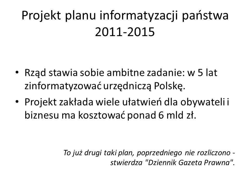 Projekt planu informatyzacji państwa 2011-2015 Rząd stawia sobie ambitne zadanie: w 5 lat zinformatyzować urzędniczą Polskę. Projekt zakłada wiele uła