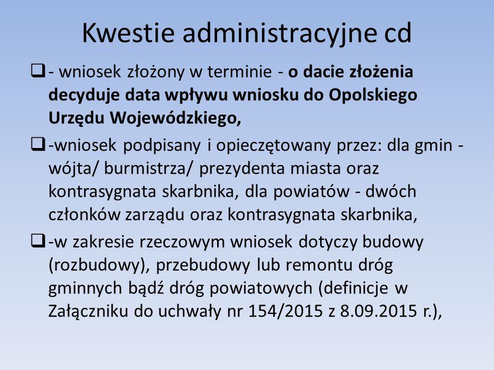  - wniosek złożony w terminie - o dacie złożenia decyduje data wpływu wniosku do Opolskiego Urzędu Wojewódzkiego,  -wniosek podpisany i opieczętowany przez: dla gmin - wójta/ burmistrza/ prezydenta miasta oraz kontrasygnata skarbnika, dla powiatów - dwóch członków zarządu oraz kontrasygnata skarbnika,  -w zakresie rzeczowym wniosek dotyczy budowy (rozbudowy), przebudowy lub remontu dróg gminnych bądź dróg powiatowych (definicje w Załączniku do uchwały nr 154/2015 z 8.09.2015 r.), Kwestie administracyjne cd