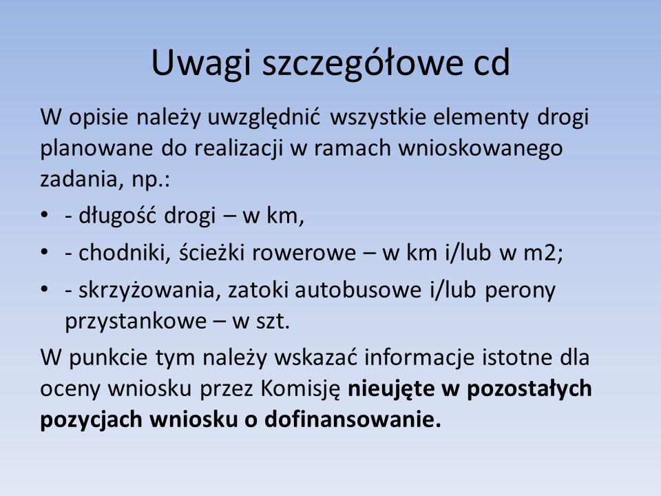 Uwagi szczegółowe cd W opisie należy uwzględnić wszystkie elementy drogi planowane do realizacji w ramach wnioskowanego zadania, np.: - długość drogi – w km, - chodniki, ścieżki rowerowe – w km i/lub w m2; - skrzyżowania, zatoki autobusowe i/lub perony przystankowe – w szt.