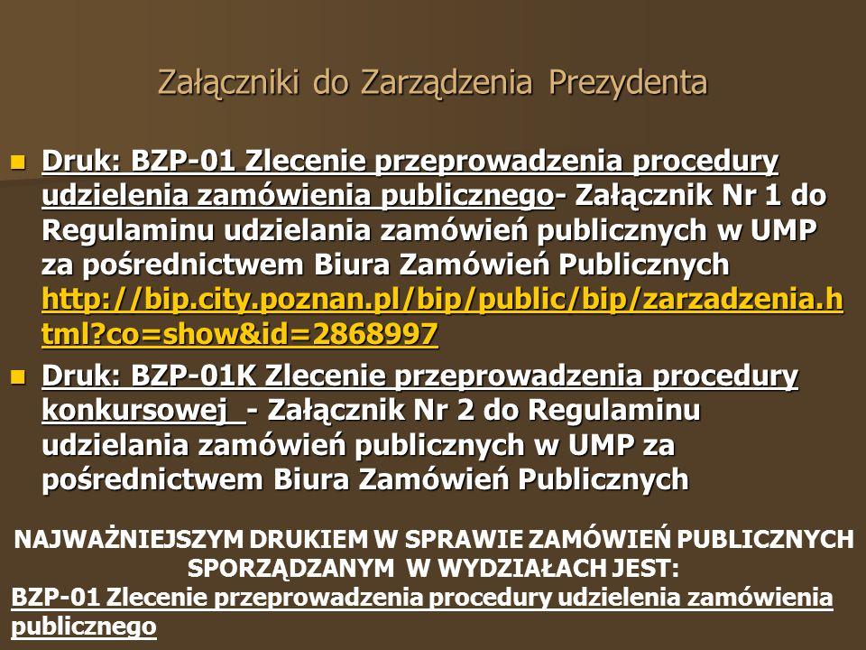 Druk: BZP-01 Zlecenie przeprowadzenia procedury udzielenia zamówienia publicznego- Załącznik Nr 1 do Regulaminu udzielania zamówień publicznych w UMP za pośrednictwem Biura Zamówień Publicznych http://bip.city.poznan.pl/bip/public/bip/zarzadzenia.h tml co=show&id=2868997 Druk: BZP-01 Zlecenie przeprowadzenia procedury udzielenia zamówienia publicznego- Załącznik Nr 1 do Regulaminu udzielania zamówień publicznych w UMP za pośrednictwem Biura Zamówień Publicznych http://bip.city.poznan.pl/bip/public/bip/zarzadzenia.h tml co=show&id=2868997 http://bip.city.poznan.pl/bip/public/bip/zarzadzenia.h tml co=show&id=2868997 http://bip.city.poznan.pl/bip/public/bip/zarzadzenia.h tml co=show&id=2868997 Druk: BZP-01K Zlecenie przeprowadzenia procedury konkursowej - Załącznik Nr 2 do Regulaminu udzielania zamówień publicznych w UMP za pośrednictwem Biura Zamówień Publicznych Druk: BZP-01K Zlecenie przeprowadzenia procedury konkursowej - Załącznik Nr 2 do Regulaminu udzielania zamówień publicznych w UMP za pośrednictwem Biura Zamówień Publicznych Załączniki do Zarządzenia Prezydenta NAJWAŻNIEJSZYM DRUKIEM W SPRAWIE ZAMÓWIEŃ PUBLICZNYCH SPORZĄDZANYM W WYDZIAŁACH JEST: BZP-01 Zlecenie przeprowadzenia procedury udzielenia zamówienia publicznego