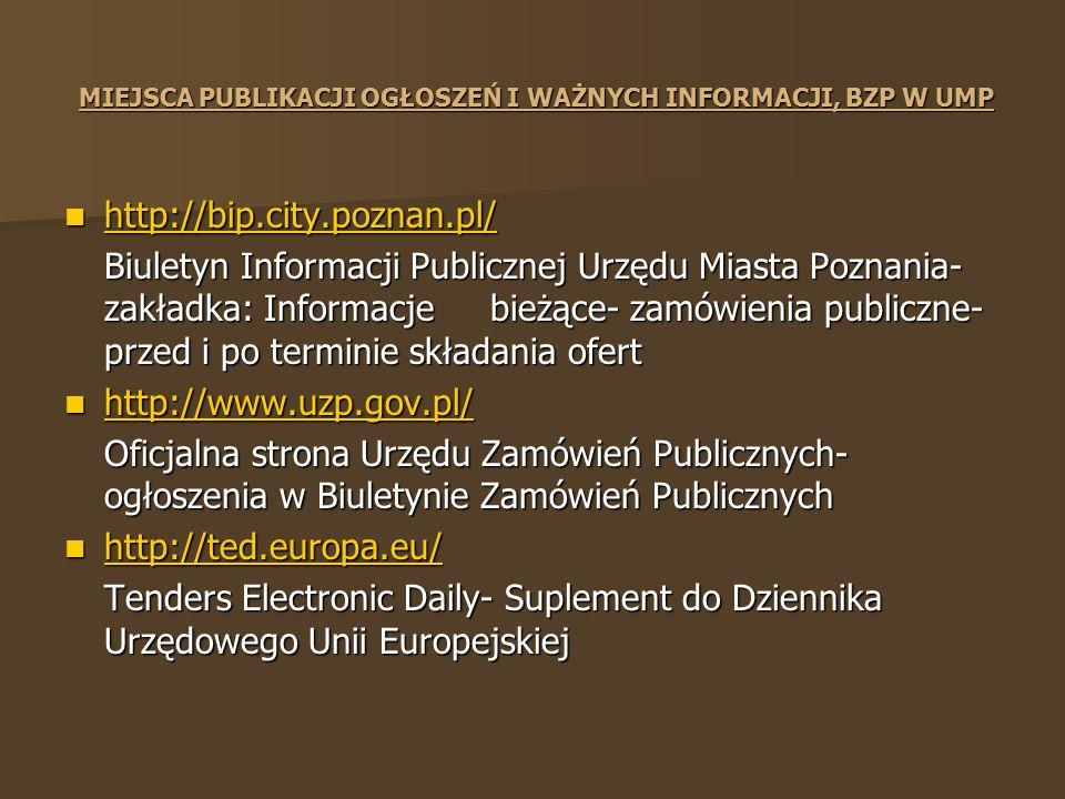 MIEJSCA PUBLIKACJI OGŁOSZEŃ I WAŻNYCH INFORMACJI, BZP W UMP http://bip.city.poznan.pl/ http://bip.city.poznan.pl/ http://bip.city.poznan.pl/ Biuletyn Informacji Publicznej Urzędu Miasta Poznania- zakładka: Informacje bieżące- zamówienia publiczne- przed i po terminie składania ofert http://www.uzp.gov.pl/ http://www.uzp.gov.pl/ http://www.uzp.gov.pl/ Oficjalna strona Urzędu Zamówień Publicznych- ogłoszenia w Biuletynie Zamówień Publicznych http://ted.europa.eu/ http://ted.europa.eu/ http://ted.europa.eu/ Tenders Electronic Daily- Suplement do Dziennika Urzędowego Unii Europejskiej