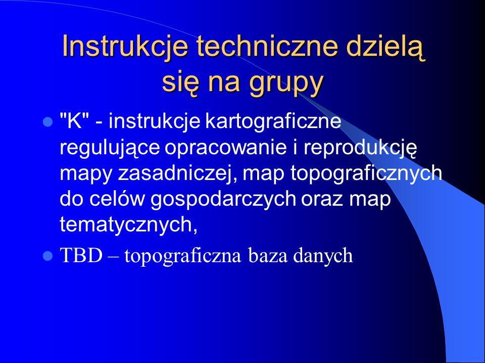 Instrukcje techniczne dzielą się na grupy K - instrukcje kartograficzne regulujące opracowanie i reprodukcję mapy zasadniczej, map topograficznych do celów gospodarczych oraz map tematycznych, TBD – topograficzna baza danych