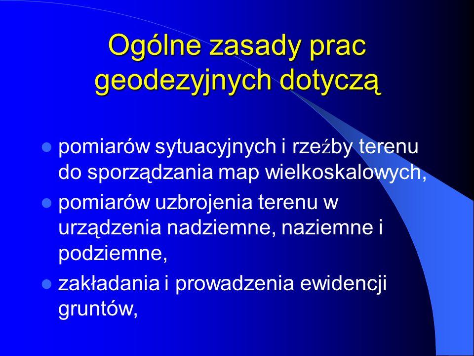 Ogólne zasady prac geodezyjnych dotyczą rozwi ą zywania geodezyjnych zagadnie ń projektowych i realizacyjnych w poszczególnych dziedzinach techniki i gospodarki narodowej, aktualizacji opracowań geodezyjno- kartograficznych