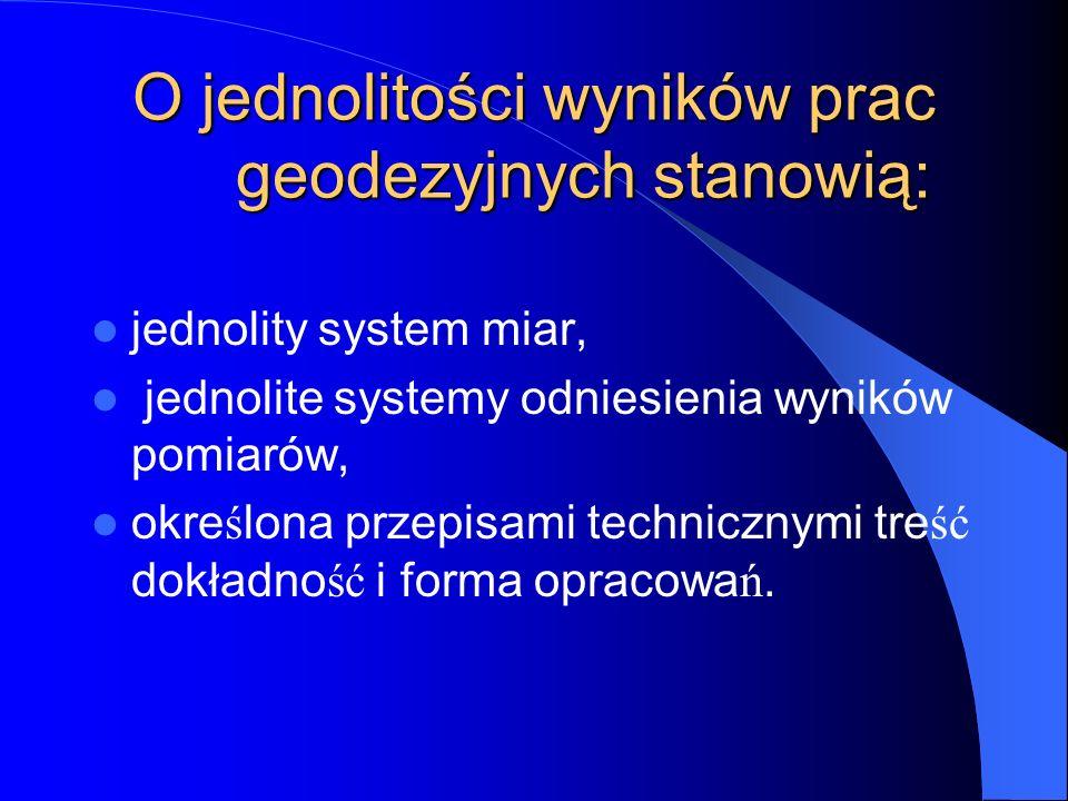 """Przy pracach geodezyjnych obowiązują: jednolity dla całego kraju system współrzędnych geograficznych geodezyjnych / B, L /, państwowy układ współrzędnych prostokątnych płaskich """" 2000 i 1992 / X, Y /, jednolity dla całego kraju państwowy układ wysokości / H /, jednolity dla całego kraju poziom odniesienia pomiarów grawimetrycznych, jednolity dla całego kraju poziom odniesienia zdjęć magnetycznych."""