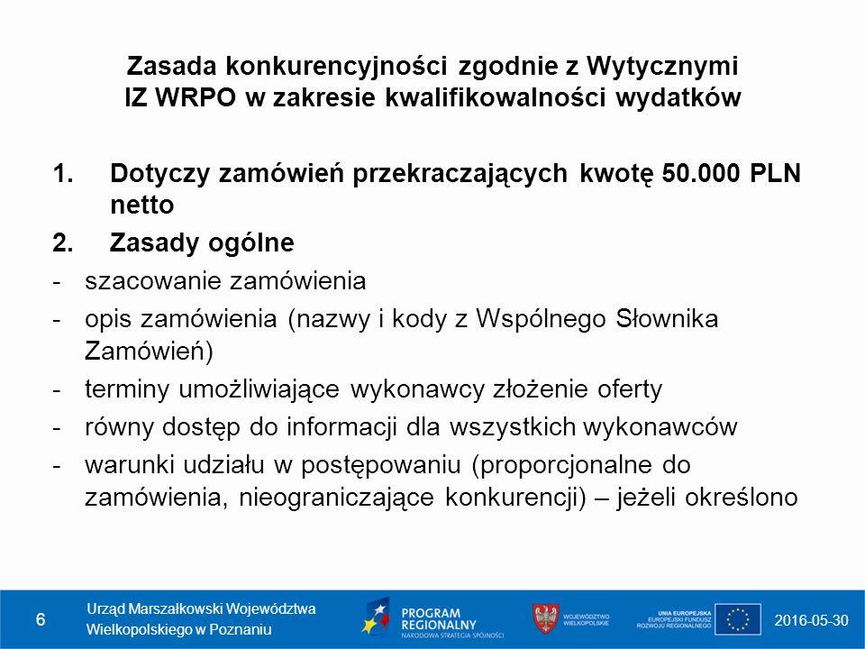 Zasada konkurencyjności zgodnie z Wytycznymi IZ WRPO w zakresie kwalifikowalności wydatków 1.Dotyczy zamówień przekraczających kwotę 50.000 PLN netto 2.Zasady ogólne -szacowanie zamówienia -opis zamówienia (nazwy i kody z Wspólnego Słownika Zamówień) -terminy umożliwiające wykonawcy złożenie oferty -równy dostęp do informacji dla wszystkich wykonawców -warunki udziału w postępowaniu (proporcjonalne do zamówienia, nieograniczające konkurencji) – jeżeli określono 2016-05-30 Urząd Marszałkowski Województwa Wielkopolskiego w Poznaniu 6