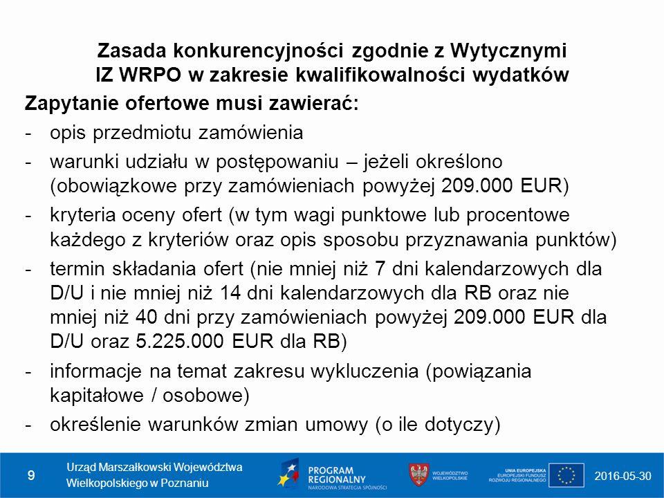 Zasada konkurencyjności zgodnie z Wytycznymi IZ WRPO w zakresie kwalifikowalności wydatków Zapytanie ofertowe musi zawierać: -opis przedmiotu zamówienia -warunki udziału w postępowaniu – jeżeli określono (obowiązkowe przy zamówieniach powyżej 209.000 EUR) -kryteria oceny ofert (w tym wagi punktowe lub procentowe każdego z kryteriów oraz opis sposobu przyznawania punktów) -termin składania ofert (nie mniej niż 7 dni kalendarzowych dla D/U i nie mniej niż 14 dni kalendarzowych dla RB oraz nie mniej niż 40 dni przy zamówieniach powyżej 209.000 EUR dla D/U oraz 5.225.000 EUR dla RB) -informacje na temat zakresu wykluczenia (powiązania kapitałowe / osobowe) -określenie warunków zmian umowy (o ile dotyczy) 2016-05-30 Urząd Marszałkowski Województwa Wielkopolskiego w Poznaniu 9
