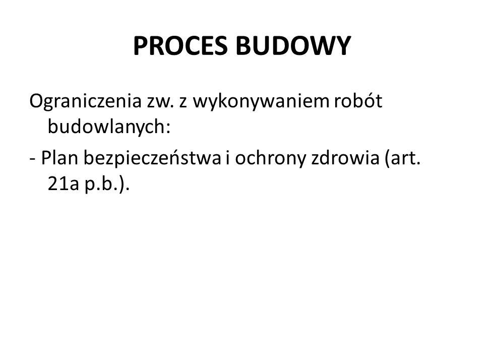 PROCES BUDOWY Ograniczenia zw. z wykonywaniem robót budowlanych: - Plan bezpieczeństwa i ochrony zdrowia (art. 21a p.b.).
