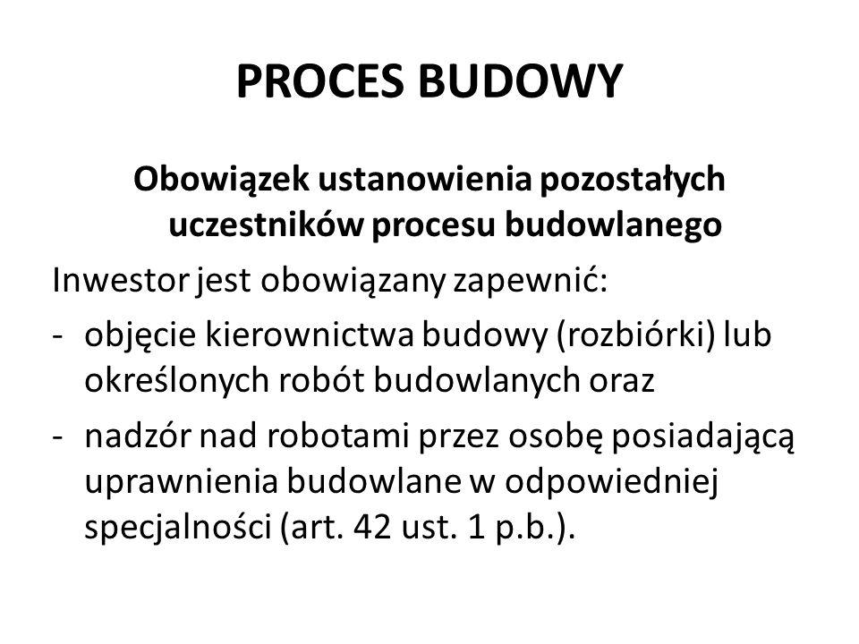 PROCES BUDOWY Obowiązek ustanowienia pozostałych uczestników procesu budowlanego Inwestor jest obowiązany zapewnić: -objęcie kierownictwa budowy (rozbiórki) lub określonych robót budowlanych oraz -nadzór nad robotami przez osobę posiadającą uprawnienia budowlane w odpowiedniej specjalności (art.