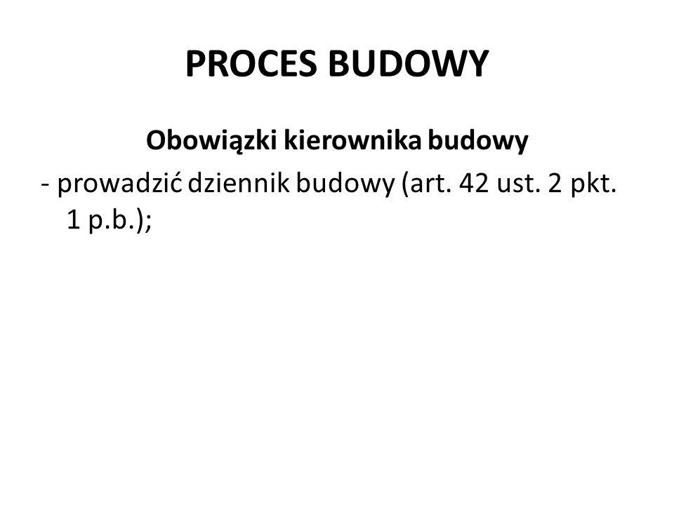 PROCES BUDOWY Obowiązki kierownika budowy - prowadzić dziennik budowy (art. 42 ust. 2 pkt. 1 p.b.);