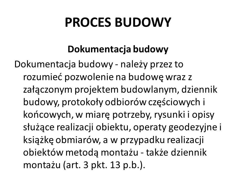 PROCES BUDOWY Dokumentacja budowy Dokumentacja budowy - należy przez to rozumieć pozwolenie na budowę wraz z załączonym projektem budowlanym, dziennik