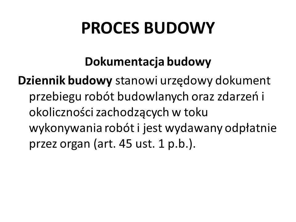 PROCES BUDOWY Dokumentacja budowy Dziennik budowy stanowi urzędowy dokument przebiegu robót budowlanych oraz zdarzeń i okoliczności zachodzących w toku wykonywania robót i jest wydawany odpłatnie przez organ (art.