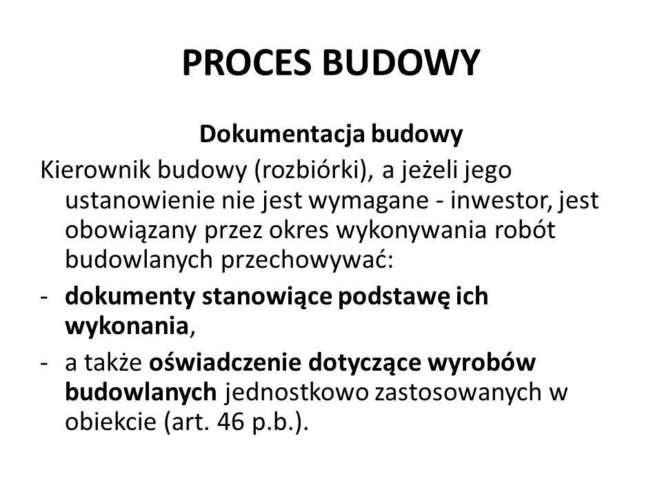 PROCES BUDOWY Dokumentacja budowy Kierownik budowy (rozbiórki), a jeżeli jego ustanowienie nie jest wymagane - inwestor, jest obowiązany przez okres w