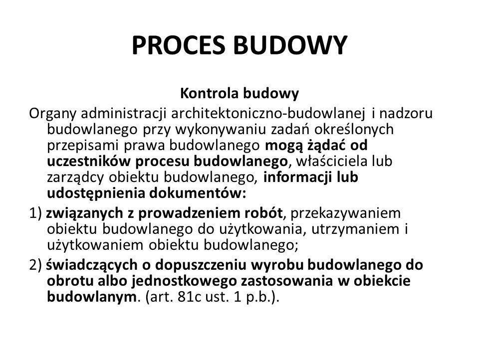 PROCES BUDOWY Kontrola budowy Organy administracji architektoniczno-budowlanej i nadzoru budowlanego przy wykonywaniu zadań określonych przepisami prawa budowlanego mogą żądać od uczestników procesu budowlanego, właściciela lub zarządcy obiektu budowlanego, informacji lub udostępnienia dokumentów: 1) związanych z prowadzeniem robót, przekazywaniem obiektu budowlanego do użytkowania, utrzymaniem i użytkowaniem obiektu budowlanego; 2) świadczących o dopuszczeniu wyrobu budowlanego do obrotu albo jednostkowego zastosowania w obiekcie budowlanym.