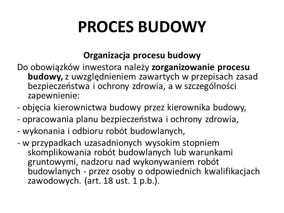 PROCES BUDOWY Organizacja procesu budowy Do obowiązków inwestora należy zorganizowanie procesu budowy, z uwzględnieniem zawartych w przepisach zasad b