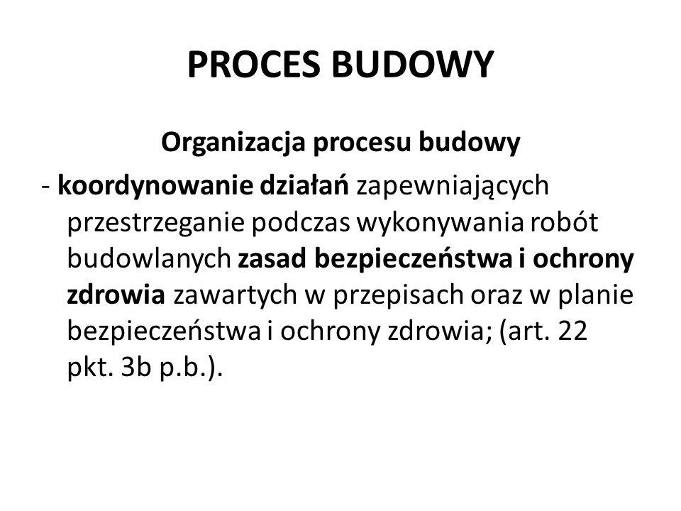 PROCES BUDOWY Organizacja procesu budowy - koordynowanie działań zapewniających przestrzeganie podczas wykonywania robót budowlanych zasad bezpieczeństwa i ochrony zdrowia zawartych w przepisach oraz w planie bezpieczeństwa i ochrony zdrowia; (art.