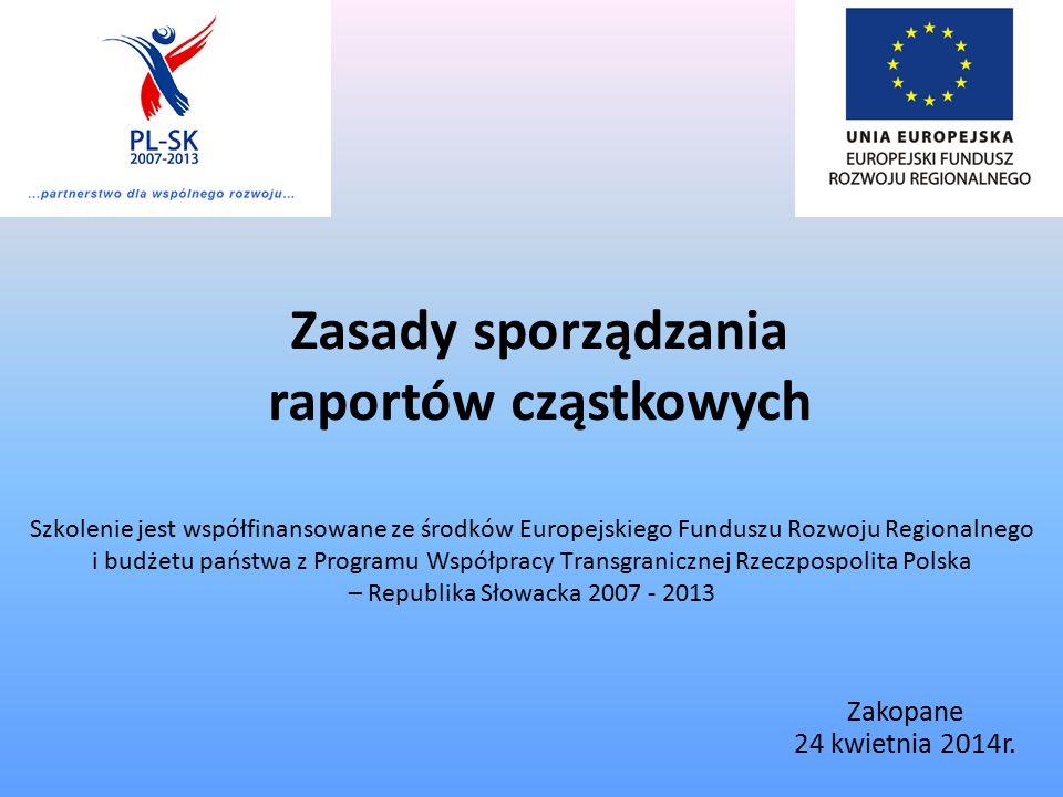 Zasady sporządzania raportów cząstkowych Szkolenie jest współfinansowane ze środków Europejskiego Funduszu Rozwoju Regionalnego i budżetu państwa z Programu Współpracy Transgranicznej Rzeczpospolita Polska – Republika Słowacka 2007 - 2013 Zakopane 24 kwietnia 2014r.