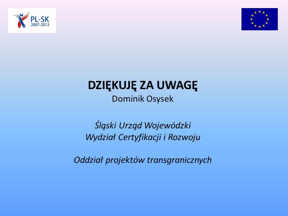 DZIĘKUJĘ ZA UWAGĘ Dominik Osysek Śląski Urząd Wojewódzki Wydział Certyfikacji i Rozwoju Oddział projektów transgranicznych