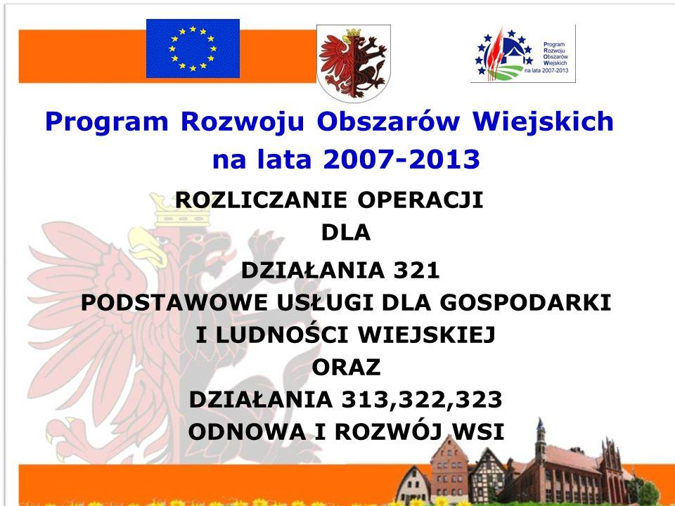 Program Rozwoju Obszarów Wiejskich na lata 2007-2013 ROZLICZANIE OPERACJI DLA DZIAŁANIA 321 PODSTAWOWE USŁUGI DLA GOSPODARKI I LUDNOŚCI WIEJSKIEJ ORAZ DZIAŁANIA 313,322,323 ODNOWA I ROZWÓJ WSI