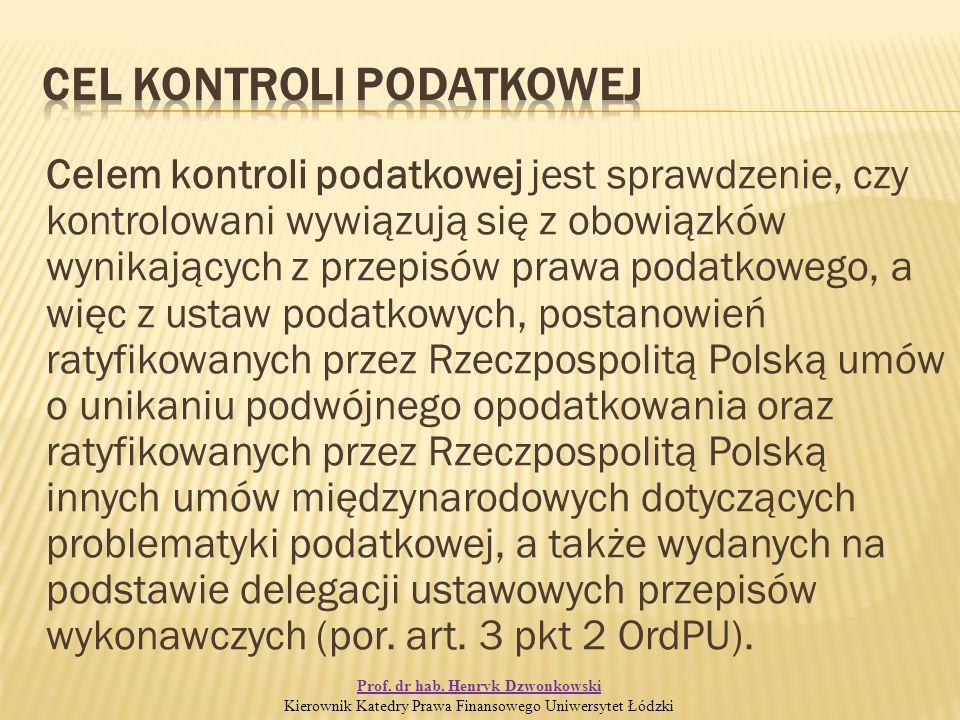 Celem kontroli podatkowej jest sprawdzenie, czy kontrolowani wywiązują się z obowiązków wynikających z przepisów prawa podatkowego, a więc z ustaw podatkowych, postanowień ratyfikowanych przez Rzeczpospolitą Polską umów o unikaniu podwójnego opodatkowania oraz ratyfikowanych przez Rzeczpospolitą Polską innych umów międzynarodowych dotyczących problematyki podatkowej, a także wydanych na podstawie delegacji ustawowych przepisów wykonawczych (por.