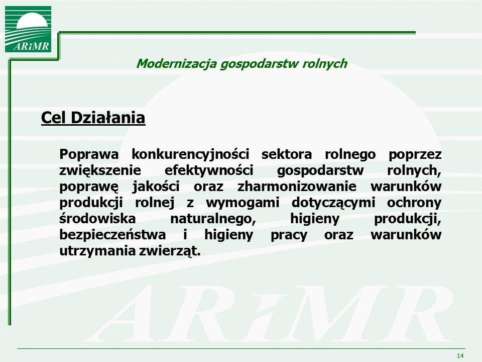 14 Modernizacja gospodarstw rolnych Cel Działania Poprawa konkurencyjności sektora rolnego poprzez zwiększenie efektywności gospodarstw rolnych, popra