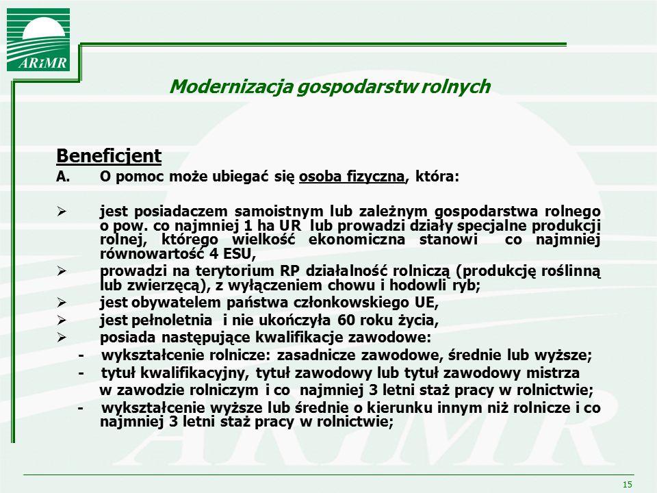15 Modernizacja gospodarstw rolnych Beneficjent A.O pomoc może ubiegać się osoba fizyczna, która:  jest posiadaczem samoistnym lub zależnym gospodars