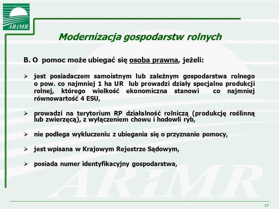 17 Modernizacja gospodarstw rolnych B. O pomoc może ubiegać się osoba prawna, jeżeli:  jest posiadaczem samoistnym lub zależnym gospodarstwa rolnego