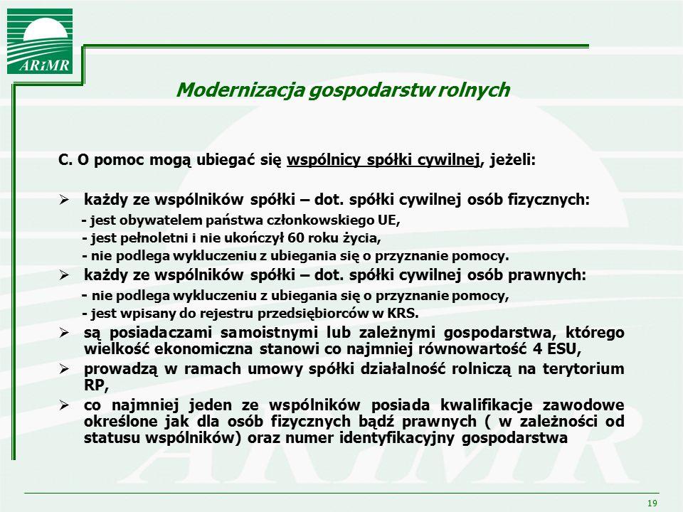 19 Modernizacja gospodarstw rolnych C. O pomoc mogą ubiegać się wspólnicy spółki cywilnej, jeżeli:  każdy ze wspólników spółki – dot. spółki cywilnej