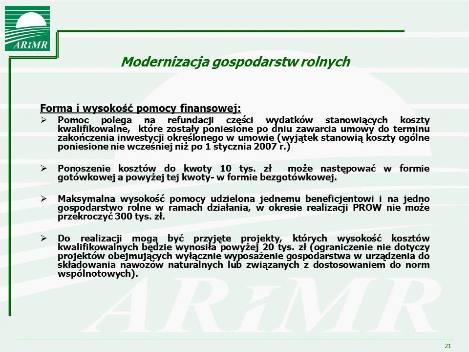 21 Modernizacja gospodarstw rolnych Forma i wysokość pomocy finansowej:  Pomoc polega na refundacji części wydatków stanowiących koszty kwalifikowaln