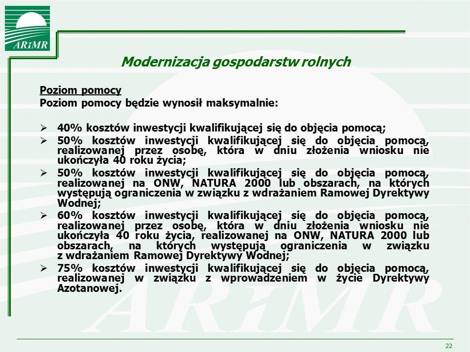 22 Modernizacja gospodarstw rolnych Poziom pomocy Poziom pomocy będzie wynosił maksymalnie:  40% kosztów inwestycji kwalifikującej się do objęcia pom