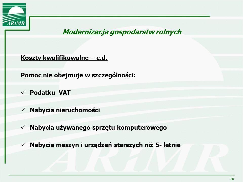 28 Modernizacja gospodarstw rolnych Koszty kwalifikowalne – c.d. Pomoc nie obejmuje w szczególności: Podatku VAT Nabycia nieruchomości Nabycia używane