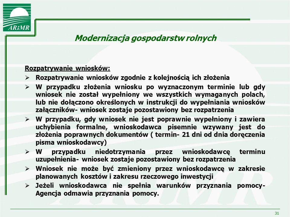 31 Modernizacja gospodarstw rolnych Rozpatrywanie wniosków:  Rozpatrywanie wniosków zgodnie z kolejnością ich złożenia  W przypadku złożenia wniosku