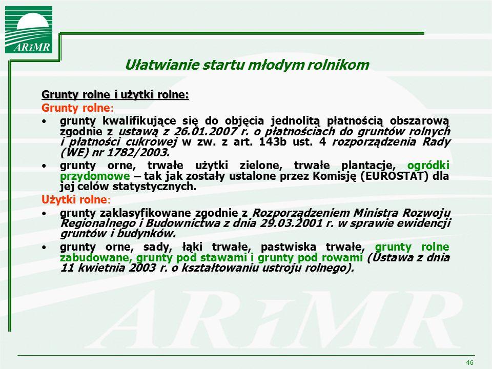 46 Ułatwianie startu młodym rolnikom Grunty rolne i użytki rolne: Grunty rolne: grunty kwalifikujące się do objęcia jednolitą płatnością obszarową zgo