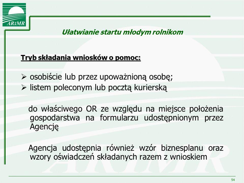 54 Ułatwianie startu młodym rolnikom Tryb składania wniosków o pomoc:  osobiście lub przez upoważnioną osobę;  listem poleconym lub pocztą kurierską