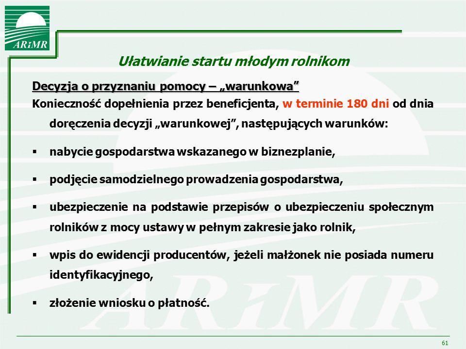 """61 Ułatwianie startu młodym rolnikom Decyzja o przyznaniu pomocy – """"warunkowa"""" Konieczność dopełnienia przez beneficjenta, w terminie 180 dni od dnia"""