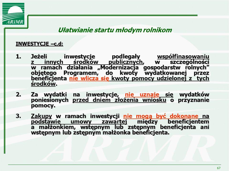 """67 Ułatwianie startu młodym rolnikom INWESTYCJE –c.d: 1.Jeżeli inwestycje podlegały, w szczególności w ramach działania """"Modernizacja gospodarstw roln"""
