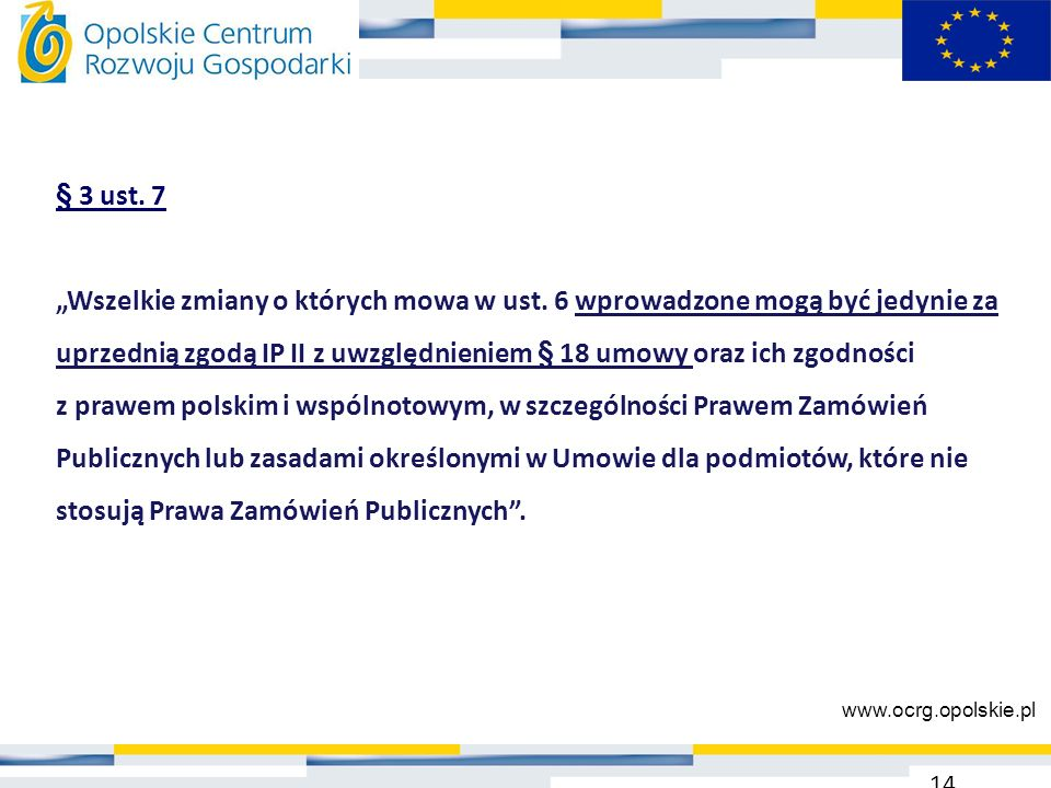 """§ 3 ust. 7 """"Wszelkie zmiany o których mowa w ust. 6 wprowadzone mogą być jedynie za uprzednią zgodą IP II z uwzględnieniem § 18 umowy oraz ich zgodnoś"""