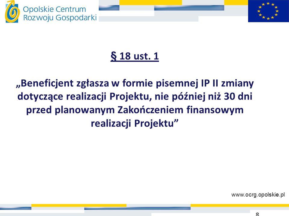 """§ 18 ust. 1 """"Beneficjent zgłasza w formie pisemnej IP II zmiany dotyczące realizacji Projektu, nie później niż 30 dni przed planowanym Zakończeniem fi"""