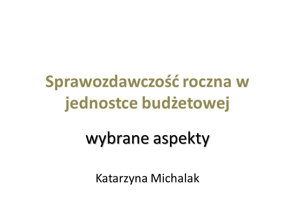 Sprawozdawczość roczna w jednostce budżetowej wybrane aspekty Katarzyna Michalak