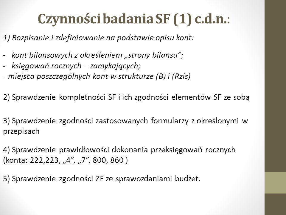 """Czynności badania SF (1) c.d.n.: 1) Rozpisanie i zdefiniowanie na podstawie opisu kont: - kont bilansowych z określeniem """"strony bilansu ; - księgowań rocznych – zamykających; - miejsca poszczególnych kont w strukturze (B) i (Rzis) 2) Sprawdzenie kompletności SF i ich zgodności elementów SF ze sobą 3) Sprawdzenie zgodności zastosowanych formularzy z określonymi w przepisach 4) Sprawdzenie prawidłowości dokonania przeksięgowań rocznych (konta: 222,223, """"4 , """"7 , 800, 860 ) 5) Sprawdzenie zgodności ZF ze sprawozdaniami budżet."""
