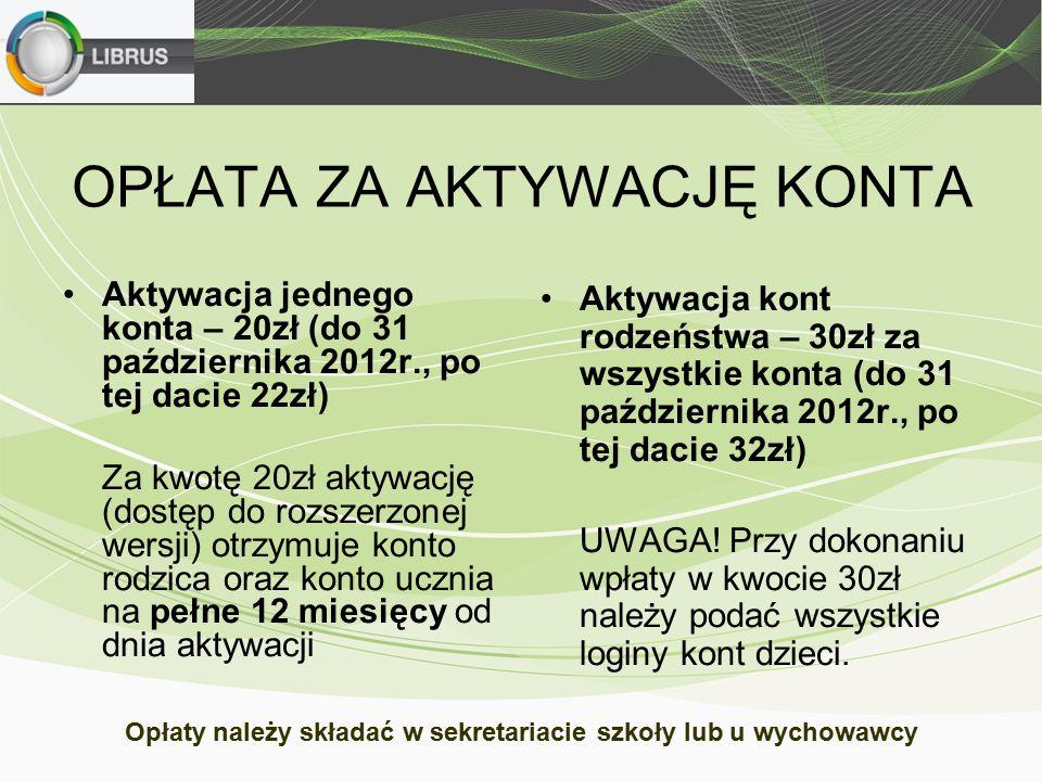 OPŁATA ZA AKTYWACJĘ KONTA Aktywacja jednego konta – 20zł (do 31 października 2012r., po tej dacie 22zł) Za kwotę 20zł aktywację (dostęp do rozszerzonej wersji) otrzymuje konto rodzica oraz konto ucznia na pełne 12 miesięcy od dnia aktywacji Aktywacja kont rodzeństwa – 30zł za wszystkie konta (do 31 października 2012r., po tej dacie 32zł) UWAGA.