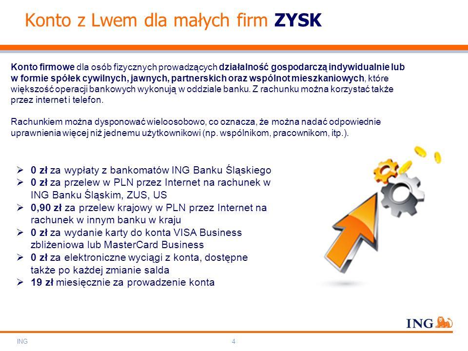 Do not put content on the brand signature area Orange RGB= 255.102.000 Light blue RGB= 180.195.225 Dark blue RGB= 000.000.102 Grey RGB= 150.150.150 ING colour balance Guideline www.ing-presentations.intranet ING4 Konto z Lwem dla małych firm ZYSK Konto firmowe dla osób fizycznych prowadzących działalność gospodarczą indywidualnie lub w formie spółek cywilnych, jawnych, partnerskich oraz wspólnot mieszkaniowych, które większość operacji bankowych wykonują w oddziale banku.