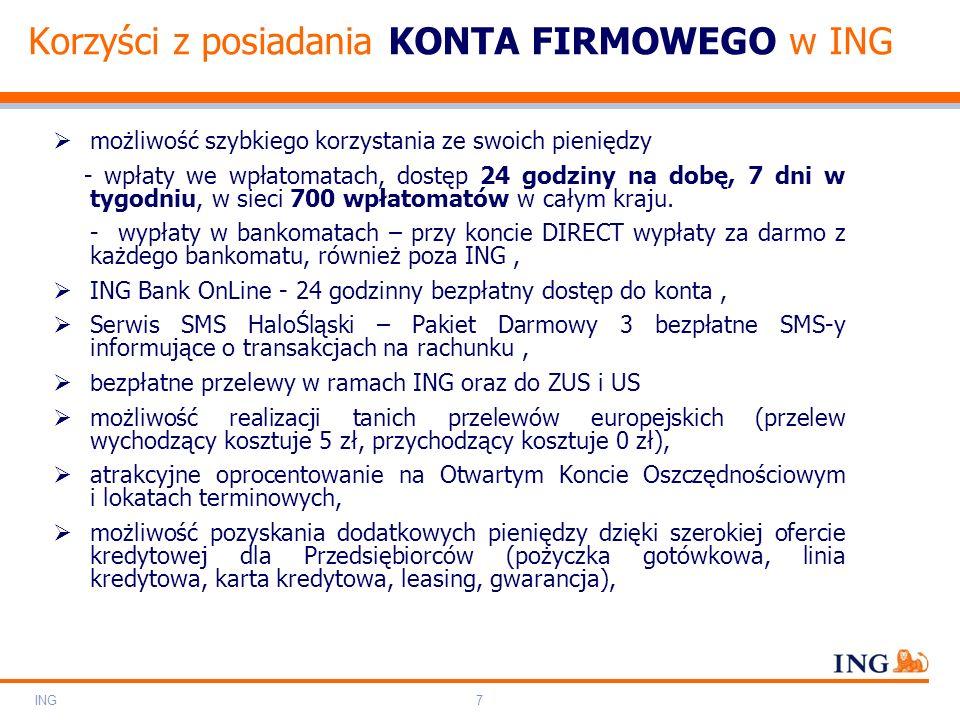 Do not put content on the brand signature area Orange RGB= 255.102.000 Light blue RGB= 180.195.225 Dark blue RGB= 000.000.102 Grey RGB= 150.150.150 ING colour balance Guideline www.ing-presentations.intranet ING7 Korzyści z posiadania KONTA FIRMOWEGO w ING  możliwość szybkiego korzystania ze swoich pieniędzy - wpłaty we wpłatomatach, dostęp 24 godziny na dobę, 7 dni w tygodniu, w sieci 700 wpłatomatów w całym kraju.