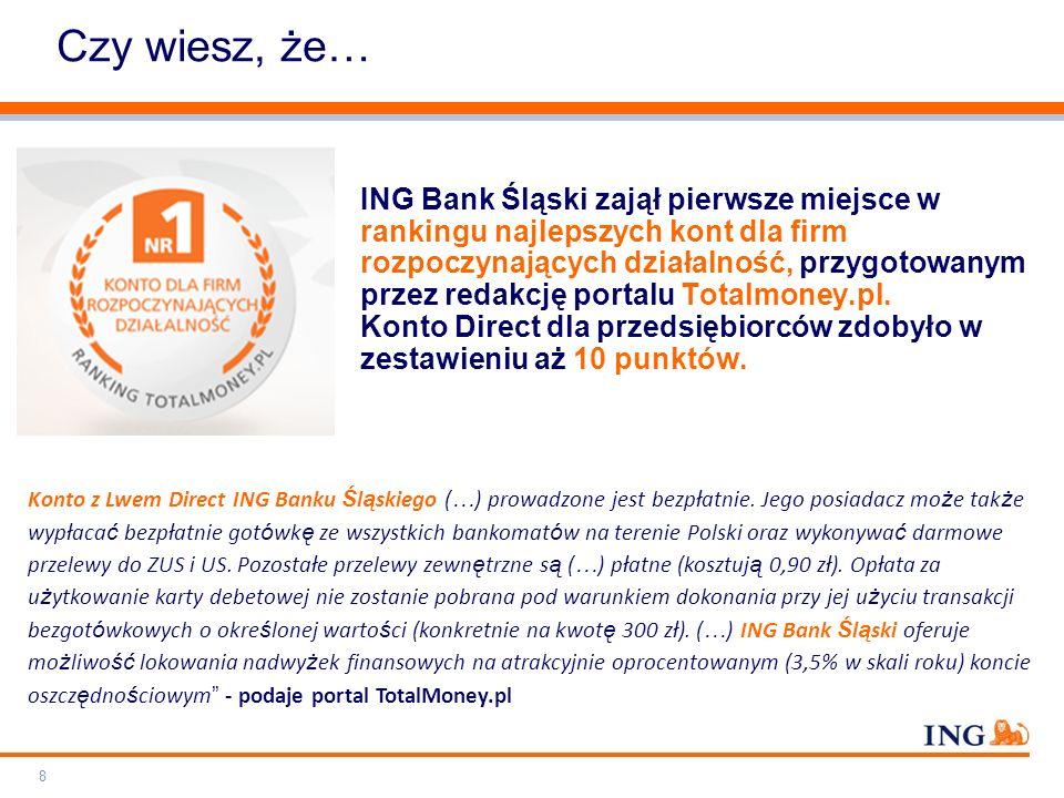 Do not put content on the brand signature area Orange RGB= 255.102.000 Light blue RGB= 180.195.225 Dark blue RGB= 000.000.102 Grey RGB= 150.150.150 ING colour balance Guideline www.ing-presentations.intranet Czy wiesz, że… ING Bank Śląski zajął pierwsze miejsce w rankingu najlepszych kont dla firm rozpoczynających działalność, przygotowanym przez redakcję portalu Totalmoney.pl.